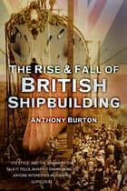 The Rise and Fall of British Shipbuilding ebook by Anthony Burton
