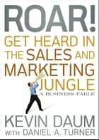 Roar! Get Heard in the Sales and Marketing Jungle - A Business Fable ebook by Kevin Daum, Daniel A. Turner