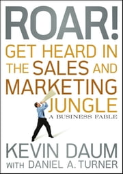 Roar! Get Heard in the Sales and Marketing Jungle - A Business Fable ebook by Kevin Daum,Daniel A. Turner