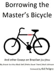 Borrowing the Master's Bicycle: and other essays on Brazilian jiu-jitsu