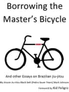 Borrowing the Master's Bicycle: and other essays on Brazilian jiu-jitsu ebook by Mark Johnson