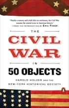 The Civil War in 50 Objects ebook by Harold Holzer, Eric Foner, New-York Historical Society