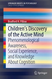 Children's Discovery of the Active Mind - Phenomenological Awareness, Social Experience, and Knowledge About Cognition ebook by Bradford H. Pillow