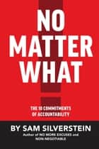 No Matter What - The 10 Commitments of Accountability ebook by Sam Silverstein