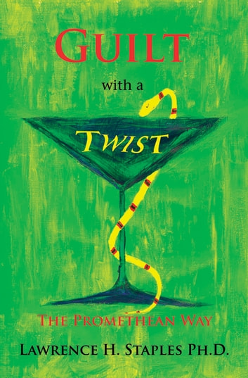 Guilt with a Twist - The Promethean Way ebook by Lawrence H. Staples