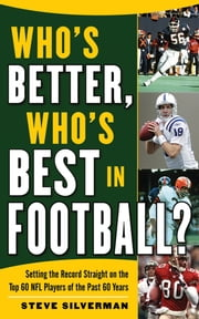 Who's Better, Who's Best in Football? - Setting the Record Straight on the Top 60 NFL Players of the Past 60 Years ebook by Steve Silverman