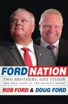 Ford Nation - Two Brothers, One Vision-The True Story of the People's Mayor ebook by Rob Ford, Doug Ford