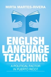 English Language Teaching: A Political Factor in Puerto Rico? ebook by Mirta Martes-Rivera