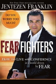 Fear Fighters - How to Live With Confidence in a World Driven by Fear ebook by Jentezen Franklin