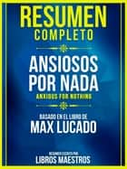 Resumen Completo: Ansiosos Por Nada (Anxious For Nothing) - Basado En El Libro De Max Lucado ebook by Libros Maestros
