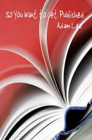 So You Want to Get Published ebook by Lee, Adam