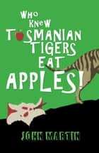 Who Knew Tasmanian Tigers Eat Apples! eBook by John Martin