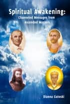 Spiritual Awakening - Channeled Messages from Ascended Masters ebook by Gutoski Dianna