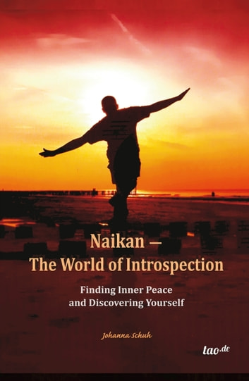 Naikan - The World of Introspection - Finding Inner Peace and Discovering Yourself ebook by Johanna Schuh