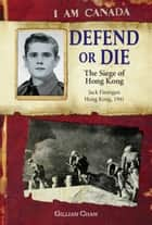 I Am Canada: Defend or Die - The Siege of Hong Kong, Jack Finnigan, Hong Kong, 1941 ebook by Gillian Chan