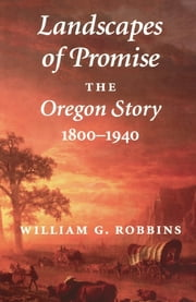 Landscapes of Promise - The Oregon Story, 1800-1940 ebook by William G. Robbins,William Cronon