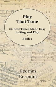 Play That Tune - 29 Best Tunes Made Easy to Sing and Play - Book 2 ebook by Georges Bermont