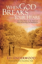 When God Breaks Your Heart: Choosing Hope in the Midst of Faith-Shattering Circumstances - Choosing Hope in the Midst of Faith-Shattering Circumstances ebook by Ed Underwood