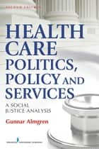 Health Care Politics, Policy and Services ebook by Gunnar Almgren, MSW, PhD