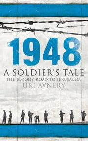 1948. A Soldier's Tale  The Bloody Road to Jerusalem ebook by Uri Avnery
