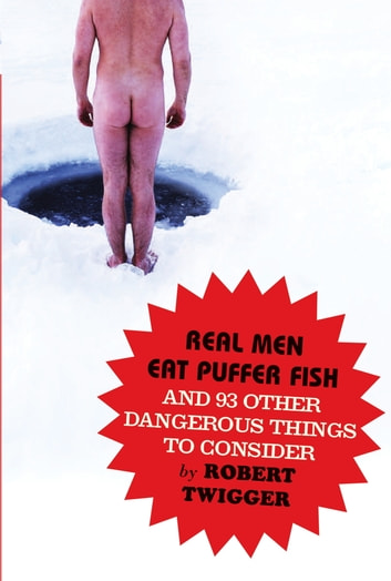 Real Men Eat Puffer Fish - And 93 Other Dangerous Things To Consider ebook by Robert Twigger