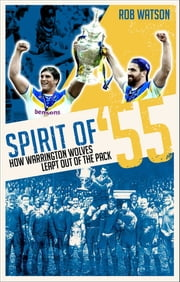 Spirit of '55 - How Warrington Wolves Leapt Out of the Pack ebook by Rob Watson