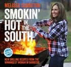 Smokin' Hot in the South - New Grilling Recipes from the Winningest Woman in Barbecue ebook by Melissa Cookston