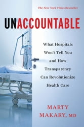 Unaccountable - What Hospitals Won't Tell You and How Transparency Can Revolutionize Health Care ebook by Martin Makary