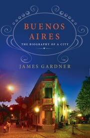 Buenos Aires: The Biography of a City ebook by James Gardner