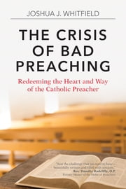 The Crisis of Bad Preaching - Redeeming the Heart and Way of the Catholic Preacher eBook by Joshua J. Whitfield
