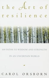 The Art of Resilience - One Hundred Paths to Wisdom and Strength in an Uncertain World ebook by Carol Orsborn