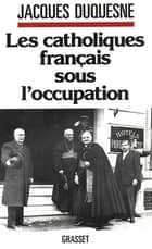 Les catholiques français sous l'occupation ebook by Jacques Duquesne