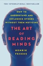 The Art of Reading Minds - How to Understand and Influence Others Without Them Noticing ebook by Henrik Fexeus