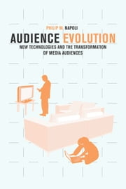 Audience Evolution - New Technologies and the Transformation of Media Audiences ebook by Philip M. Napoli