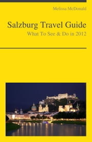 Salzburg, Austria Travel Guide - What To See & Do ebook by Melissa McDonald