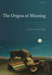 The Origins of Meaning - Language in the Light of Evolution ebook by James R. Hurford