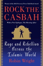 Rock the Casbah - Rage and Rebellion Across the Islamic World ebook by Robin Wright