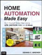 Home Automation Made Easy - Do It Yourself Know How Using UPB, Insteon, X10 and Z-Wave ebook by Dennis C Brewer