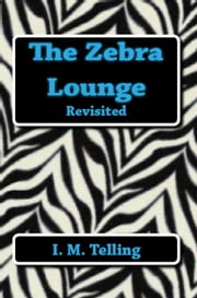 The Zebra Lounge Revisited - The Zebra Lounge Series, #2 ebook by I. M. Telling