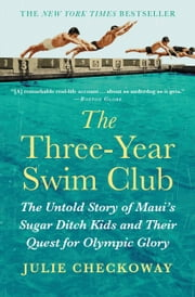The Three-Year Swim Club - The Untold Story of Maui's Sugar Ditch Kids and Their Quest for Olympic Glory ebook by Julie Checkoway