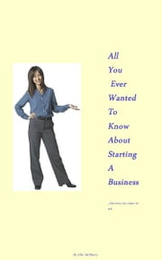 All You Ever Wanted To Know About Starting A Business ebook by Chic McSherry