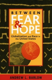Between Fear and Hope - Globalization and Race in the United States ebook by Andrew L. Barlow