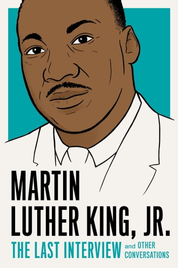 Martin Luther King, Jr.: The Last Interview - and Other Conversations ebook by Martin Luther King, Jr.