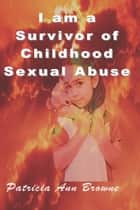I Am A Survivor of Childhood Sexual Abuse ebook by Patrica Ann Browne