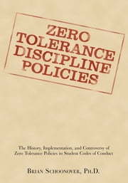 ZERO TOLERANCE DISCIPLINE POLICIES - The History, Implementation, and Controversy of Zero Tolerance Policies in Student Codes of Conduct ebook by Brian Schoonover, PhD