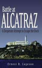 Battle at Alcatraz: A Desperate Attempt to Escape the Rock - A Desperate Attempt to Escape the Rock ebook by Ernest B. Lageson