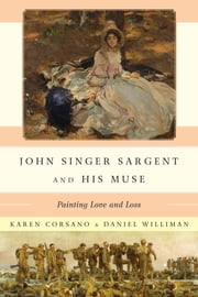 John Singer Sargent and His Muse - Painting Love and Loss ebook by Karen Corsano,Daniel Williman,Richard Ormond