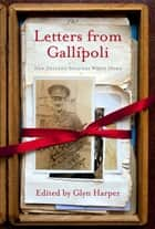 Letters from Gallipoli - New Zealand Soldiers Write Home ebook by Glyn Harper