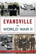 Evansville in World War II ebook by James Lachlan MacLeod