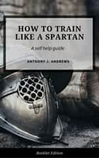 How to Train Like a Spartan - Self Help ebook by Anthony J. Andrews